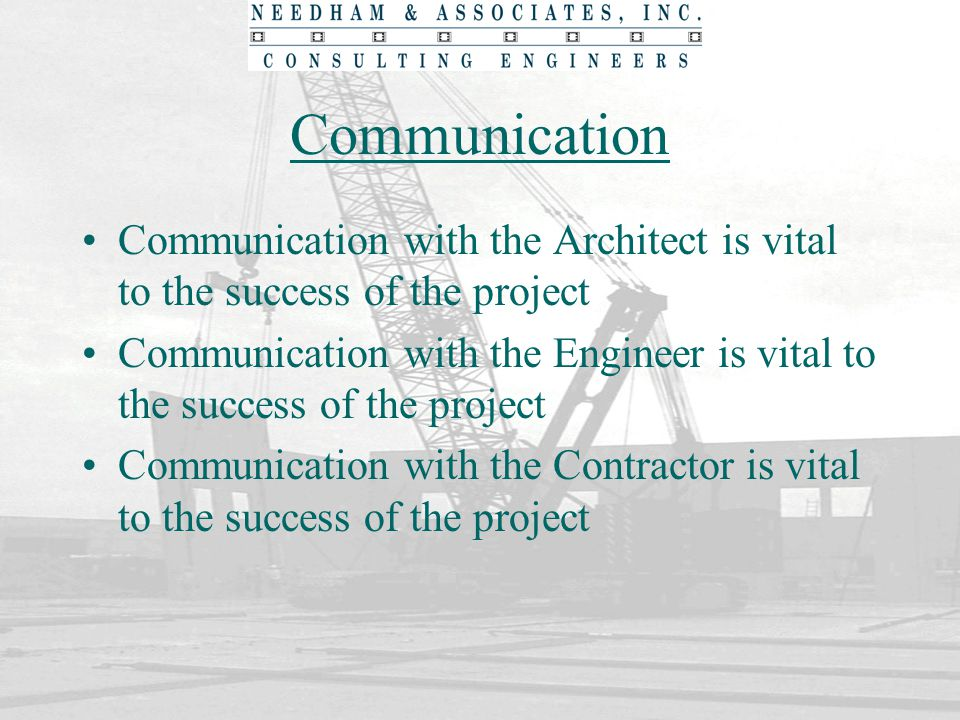 Communication Communication with the Architect is vital to the success of the project Communication with the Engineer is vital to the success of the p