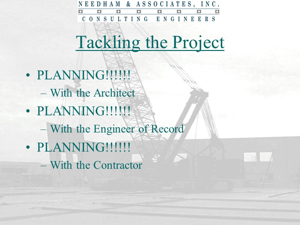 Tackling the Project PLANNING!!!!!! –With the Architect PLANNING!!!!!! –With the Engineer of Record PLANNING!!!!!! –With the Contractor