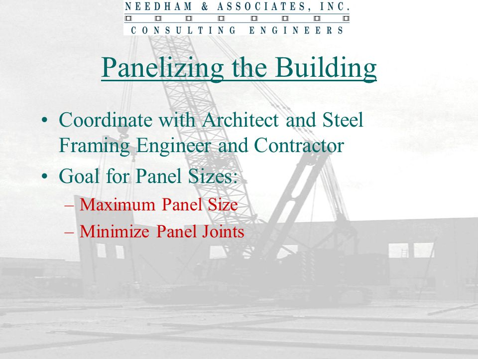 Panelizing the Building Factors to Consider –Crane Capacity and Reach –Steel Framing Layout and Bearing Locations – Typical Embedment Pattern –Opening Locations – Adequate Jambs, Lintel Panels, Vertically Stack Openings –Locate Girders at Center of Panel or at Joint –Footing Step Locations