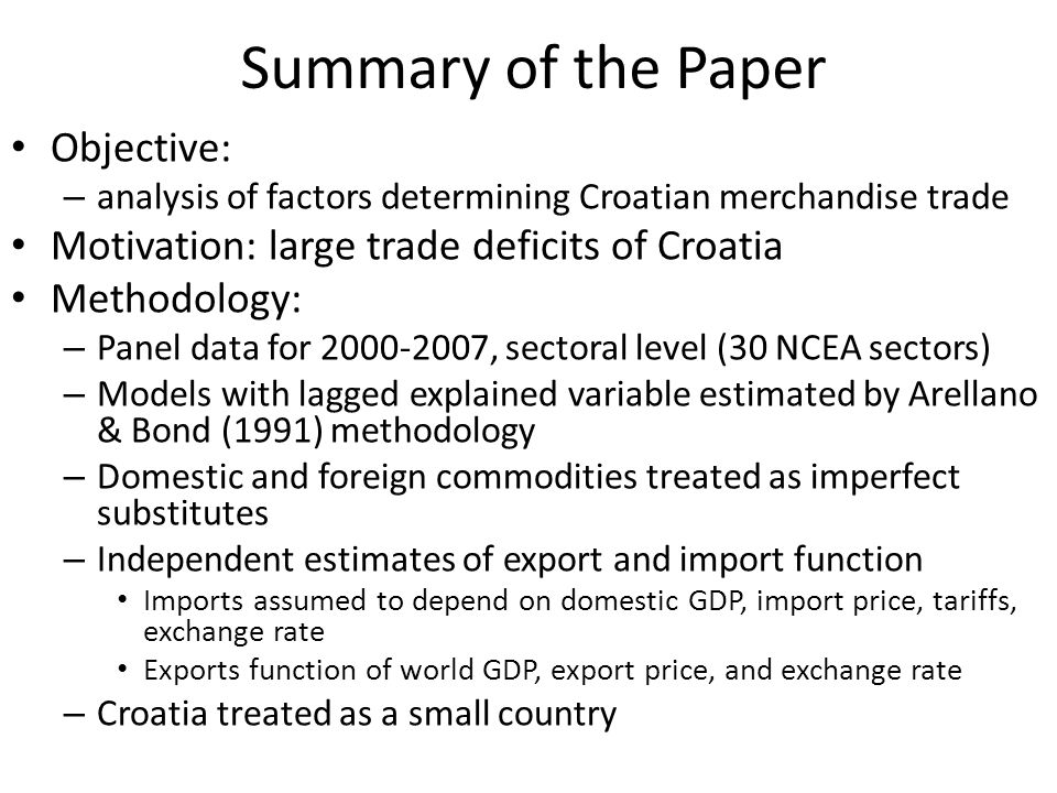 Summary of the Paper Objective: – analysis of factors determining Croatian merchandise trade Motivation: large trade deficits of Croatia Methodology: – Panel data for 2000-2007, sectoral level (30 NCEA sectors) – Models with lagged explained variable estimated by Arellano & Bond (1991) methodology – Domestic and foreign commodities treated as imperfect substitutes – Independent estimates of export and import function Imports assumed to depend on domestic GDP, import price, tariffs, exchange rate Exports function of world GDP, export price, and exchange rate – Croatia treated as a small country