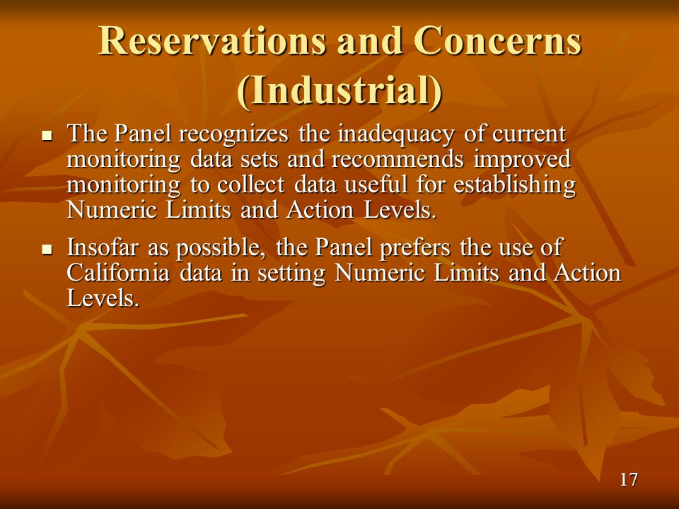 Reservations and Concerns (Industrial) The Panel recognizes the inadequacy of current monitoring data sets and recommends improved monitoring to collect data useful for establishing Numeric Limits and Action Levels.