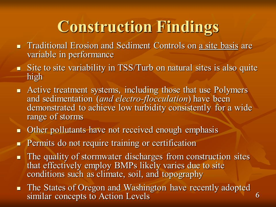 Construction Findings Traditional Erosion and Sediment Controls on a site basis are variable in performance Traditional Erosion and Sediment Controls on a site basis are variable in performance Site to site variability in TSS/Turb on natural sites is also quite high Site to site variability in TSS/Turb on natural sites is also quite high Active treatment systems, including those that use Polymers and sedimentation (and electro-flocculation) have been demonstrated to achieve low turbidity consistently for a wide range of storms Active treatment systems, including those that use Polymers and sedimentation (and electro-flocculation) have been demonstrated to achieve low turbidity consistently for a wide range of storms Other pollutants have not received enough emphasis Other pollutants have not received enough emphasis Permits do not require training or certification Permits do not require training or certification The quality of stormwater discharges from construction sites that effectively employ BMPs likely varies due to site conditions such as climate, soil, and topography The quality of stormwater discharges from construction sites that effectively employ BMPs likely varies due to site conditions such as climate, soil, and topography The States of Oregon and Washington have recently adopted similar concepts to Action Levels The States of Oregon and Washington have recently adopted similar concepts to Action Levels 6