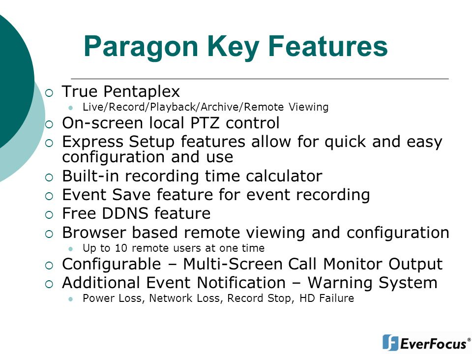 Paragon Key Features True Pentaplex Live/Record/Playback/Archive/Remote Viewing On-screen local PTZ control Express Setup features allow for quick and