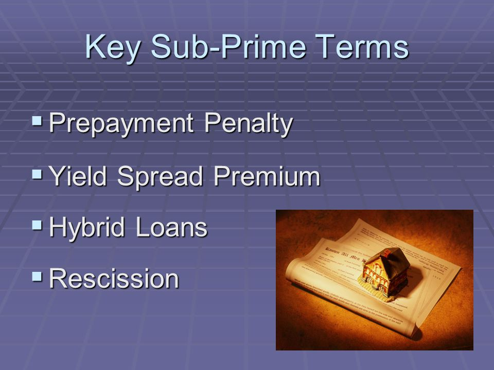 Key Sub-Prime Terms Prepayment Penalty Prepayment Penalty Yield Spread Premium Yield Spread Premium Hybrid Loans Hybrid Loans Rescission Rescission