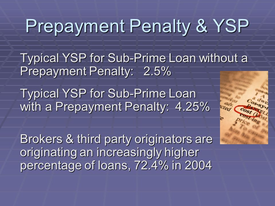 Prepayment Penalty & YSP Typical YSP for Sub-Prime Loan without a Prepayment Penalty: 2.5% Typical YSP for Sub-Prime Loan with a Prepayment Penalty: 4.25% Brokers & third party originators are originating an increasingly higher percentage of loans, 72.4% in 2004