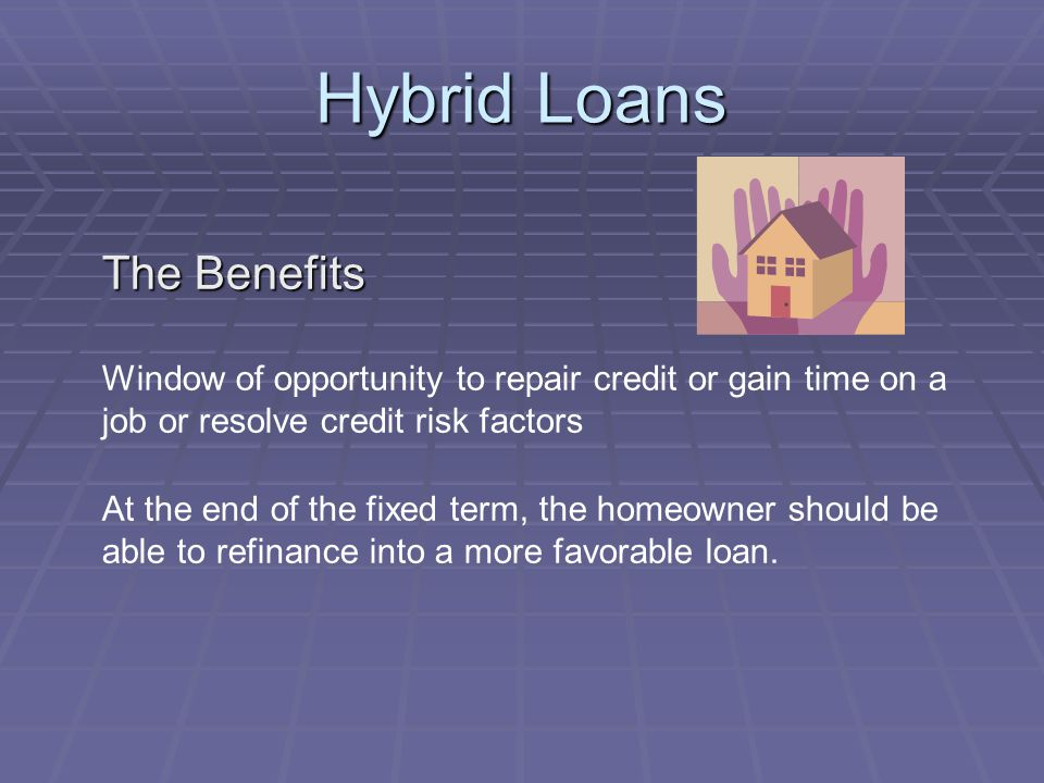 Hybrid Loans The Benefits Window of opportunity to repair credit or gain time on a job or resolve credit risk factors At the end of the fixed term, the homeowner should be able to refinance into a more favorable loan.