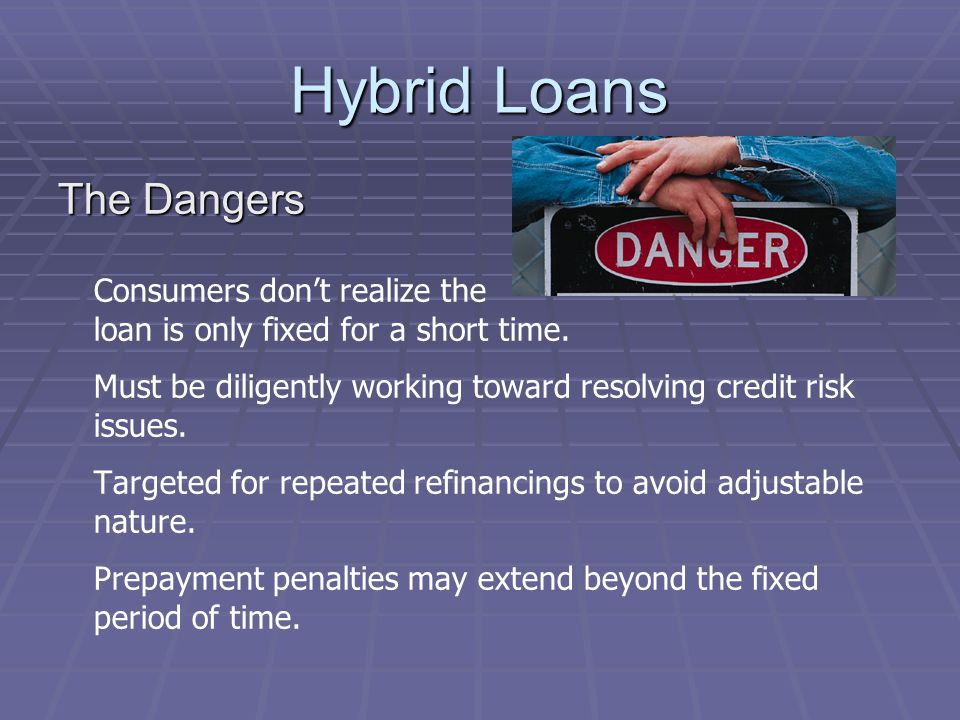 Hybrid Loans The Dangers Consumers dont realize the loan is only fixed for a short time.