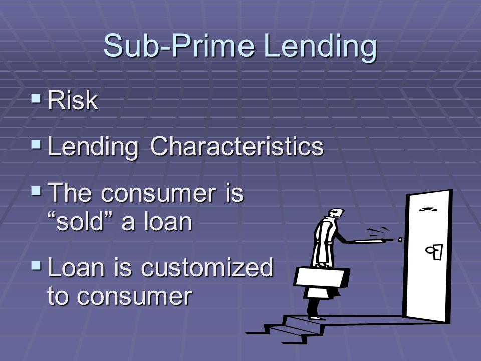 Sub-Prime Lending Risk Risk Lending Characteristics Lending Characteristics The consumer is sold a loan The consumer is sold a loan Loan is customized to consumer Loan is customized to consumer