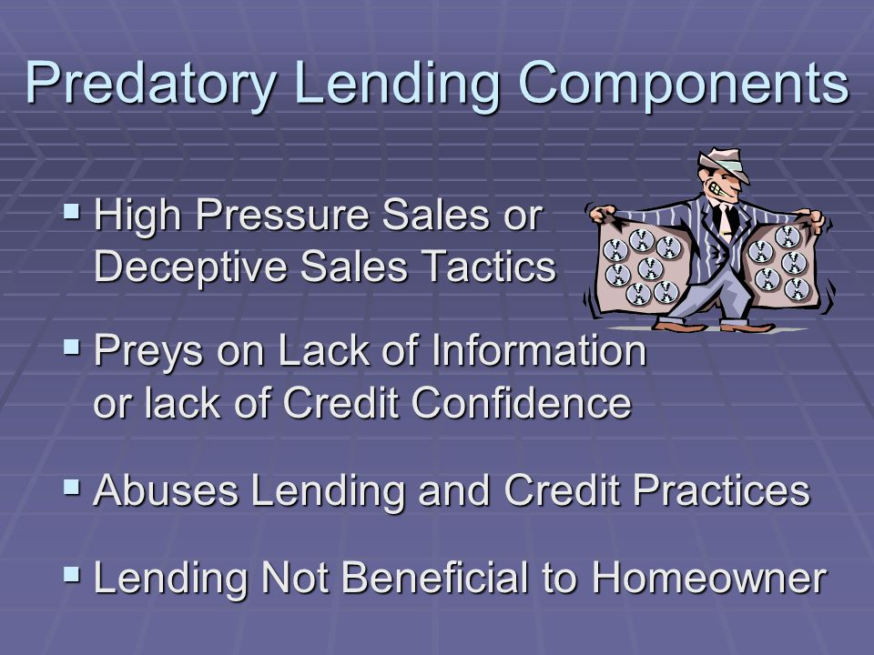 Predatory Lending Components High Pressure Sales or Deceptive Sales Tactics High Pressure Sales or Deceptive Sales Tactics Preys on Lack of Information or lack of Credit Confidence Preys on Lack of Information or lack of Credit Confidence Abuses Lending and Credit Practices Abuses Lending and Credit Practices Lending Not Beneficial to Homeowner Lending Not Beneficial to Homeowner