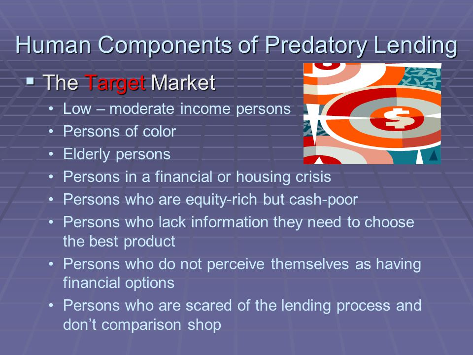 Human Components of Predatory Lending The Target Market The Target Market Low – moderate income persons Persons of color Elderly persons Persons in a financial or housing crisis Persons who are equity-rich but cash-poor Persons who lack information they need to choose the best product Persons who do not perceive themselves as having financial options Persons who are scared of the lending process and dont comparison shop