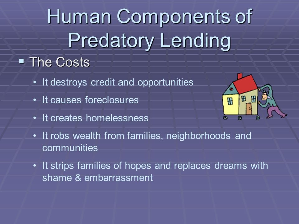 Human Components of Predatory Lending The Costs The Costs It destroys credit and opportunities It causes foreclosures It creates homelessness It robs wealth from families, neighborhoods and communities It strips families of hopes and replaces dreams with shame & embarrassment