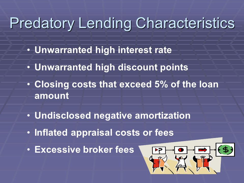 Predatory Lending Characteristics Unwarranted high interest rate Unwarranted high discount points Closing costs that exceed 5% of the loan amount Undisclosed negative amortization Inflated appraisal costs or fees Excessive broker fees