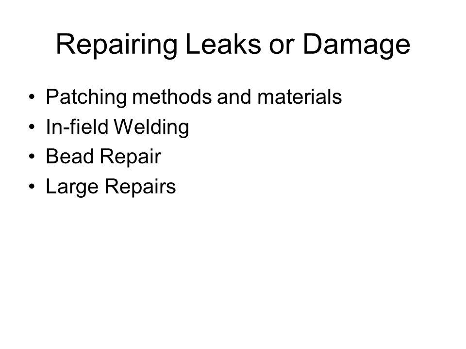 Repairing Leaks or Damage Patching methods and materials In-field Welding Bead Repair Large Repairs