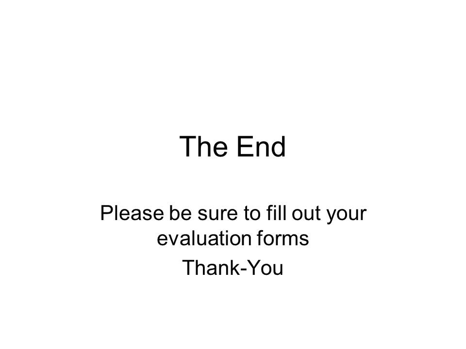 The End Please be sure to fill out your evaluation forms Thank-You