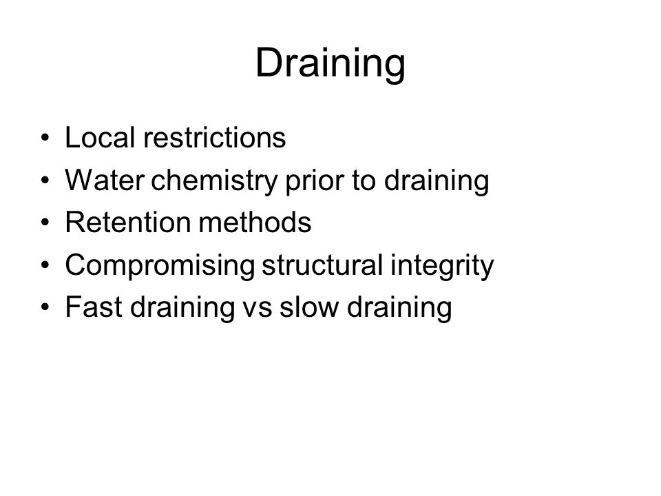 Draining Local restrictions Water chemistry prior to draining Retention methods Compromising structural integrity Fast draining vs slow draining