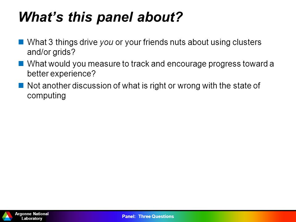 Argonne National Laboratory Panel: Three Questions Whats this panel about? What 3 things drive you or your friends nuts about using clusters and/or gr