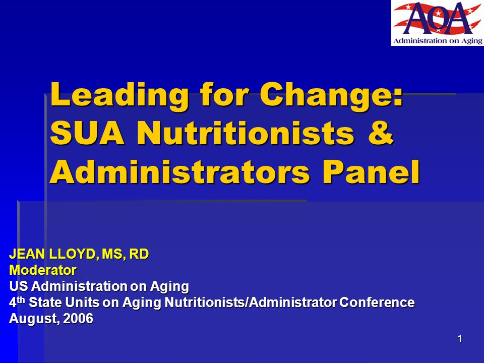 1 Leading for Change: SUA Nutritionists & Administrators Panel JEAN LLOYD, MS, RD Moderator US Administration on Aging 4 th State Units on Aging Nutritionists/Administrator Conference August, 2006