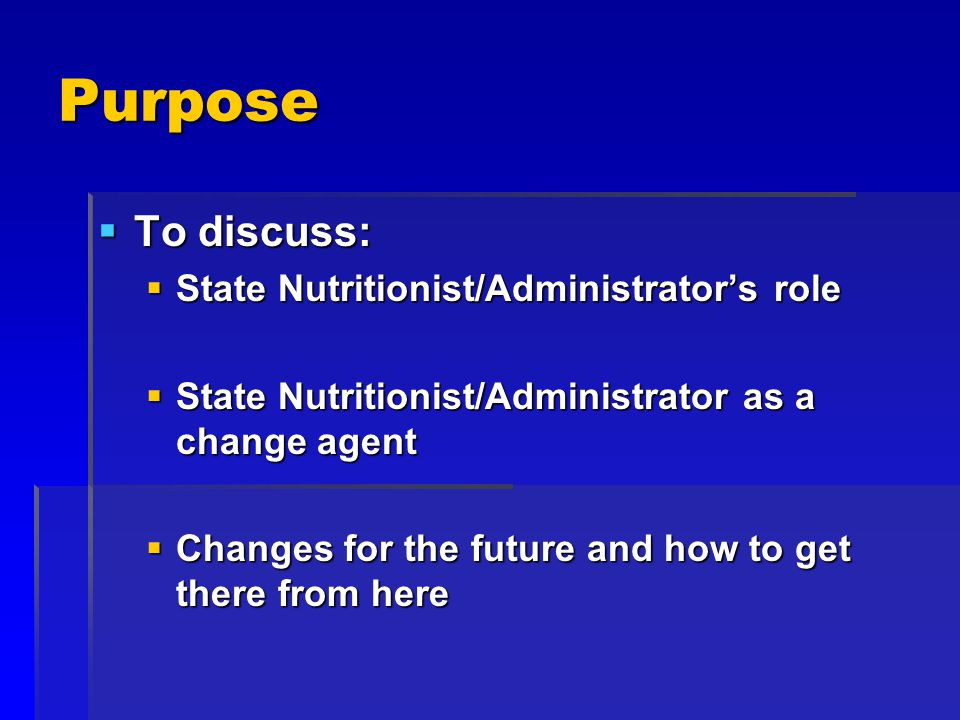 Purpose To discuss: To discuss: State Nutritionist/Administrators role State Nutritionist/Administrators role State Nutritionist/Administrator as a change agent State Nutritionist/Administrator as a change agent Changes for the future and how to get there from here Changes for the future and how to get there from here