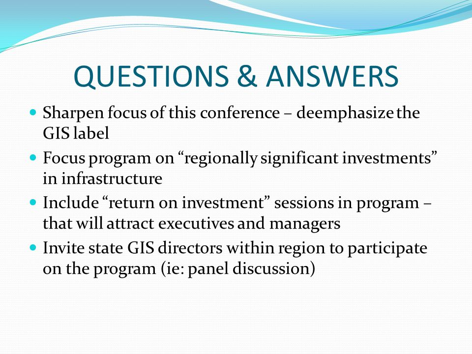 QUESTIONS & ANSWERS Sharpen focus of this conference – deemphasize the GIS label Focus program on regionally significant investments in infrastructure