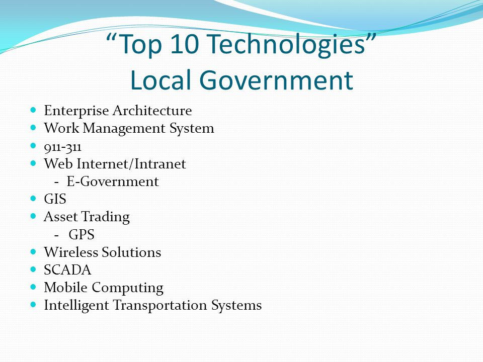 Top 10 Technologies Local Government Enterprise Architecture Work Management System 911-311 Web Internet/Intranet - E-Government GIS Asset Trading -GPS Wireless Solutions SCADA Mobile Computing Intelligent Transportation Systems