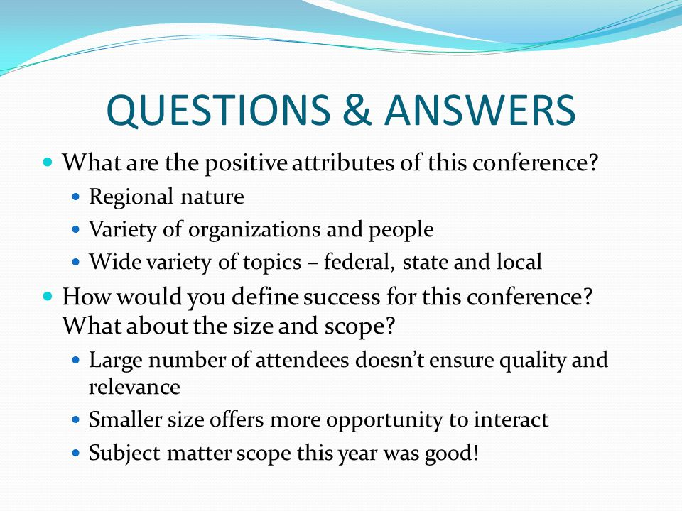 QUESTIONS & ANSWERS What are the positive attributes of this conference? Regional nature Variety of organizations and people Wide variety of topics –