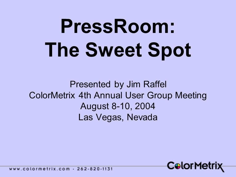 PressRoom: The Sweet Spot Presented by Jim Raffel ColorMetrix 4th Annual User Group Meeting August 8-10, 2004 Las Vegas, Nevada