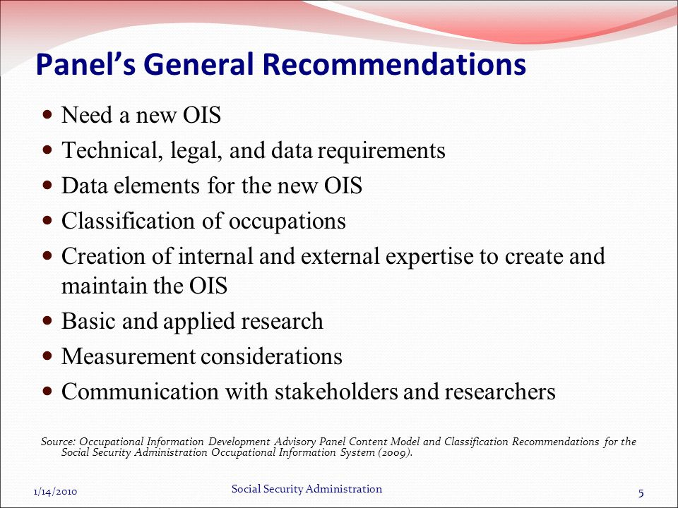 1/14/2010 Social Security Administration 55 Panels General Recommendations Need a new OIS Technical, legal, and data requirements Data elements for the new OIS Classification of occupations Creation of internal and external expertise to create and maintain the OIS Basic and applied research Measurement considerations Communication with stakeholders and researchers Source: Occupational Information Development Advisory Panel Content Model and Classification Recommendations for the Social Security Administration Occupational Information System (2009).