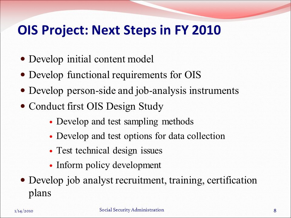 1/14/2010 Social Security Administration 88 OIS Project: Next Steps in FY 2010 Develop initial content model Develop functional requirements for OIS Develop person-side and job-analysis instruments Conduct first OIS Design Study Develop and test sampling methods Develop and test options for data collection Test technical design issues Inform policy development Develop job analyst recruitment, training, certification plans