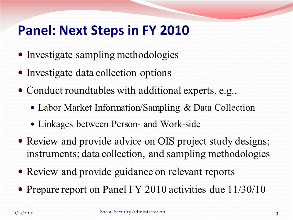 1/14/2010 Social Security Administration 99 Panel: Next Steps in FY 2010 Investigate sampling methodologies Investigate data collection options Conduct roundtables with additional experts, e.g., Labor Market Information/Sampling & Data Collection Linkages between Person- and Work-side Review and provide advice on OIS project study designs; instruments; data collection, and sampling methodologies Review and provide guidance on relevant reports Prepare report on Panel FY 2010 activities due 11/30/10