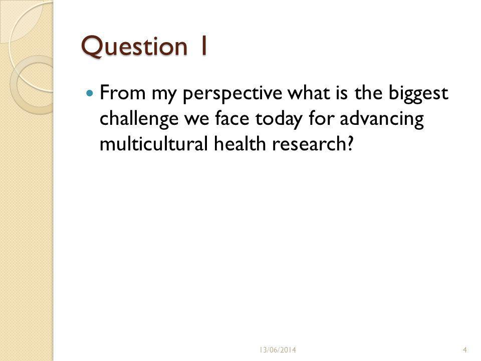 Question 1 From my perspective what is the biggest challenge we face today for advancing multicultural health research.
