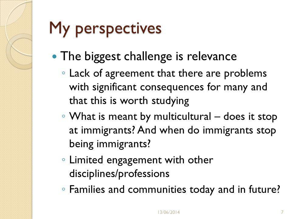 My perspectives The biggest challenge is relevance Lack of agreement that there are problems with significant consequences for many and that this is worth studying What is meant by multicultural – does it stop at immigrants.