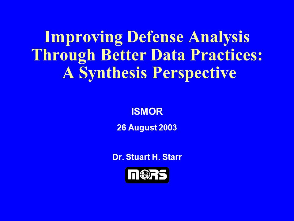 Improving Defense Analysis Through Better Data Practices: A Synthesis Perspective ISMOR 26 August 2003 Dr.