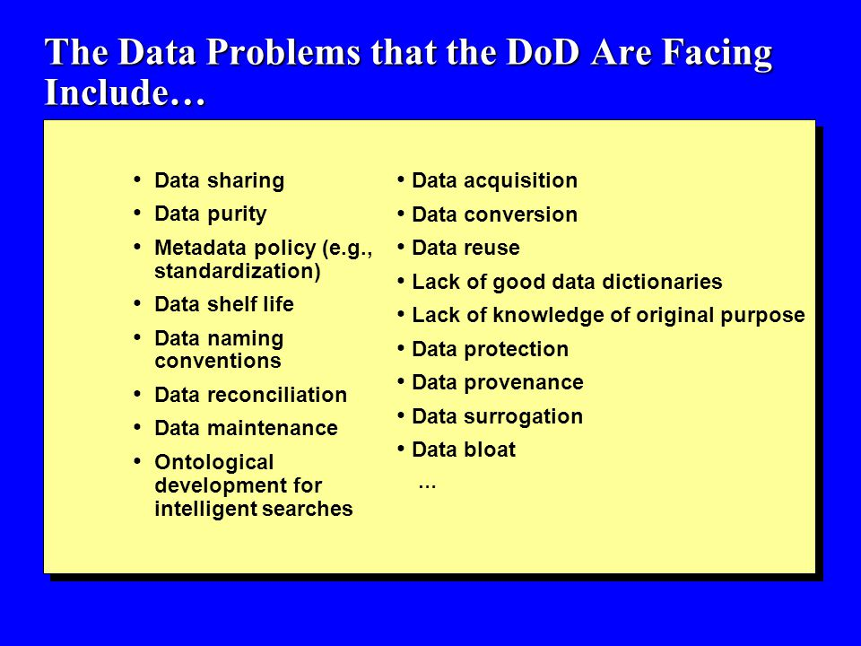 The Data Problems that the DoD Are Facing Include… Data sharing Data purity Metadata policy (e.g., standardization) Data shelf life Data naming conventions Data reconciliation Data maintenance Ontological development for intelligent searches Data acquisition Data conversion Data reuse Lack of good data dictionaries Lack of knowledge of original purpose Data protection Data provenance Data surrogation Data bloat …