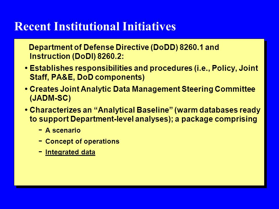 Recent Institutional Initiatives Department of Defense Directive (DoDD) 8260.1 and Instruction (DoDI) 8260.2: Establishes responsibilities and procedures (i.e., Policy, Joint Staff, PA&E, DoD components) Creates Joint Analytic Data Management Steering Committee (JADM-SC) Characterizes an Analytical Baseline (warm databases ready to support Department-level analyses); a package comprising - A scenario - Concept of operations - Integrated data