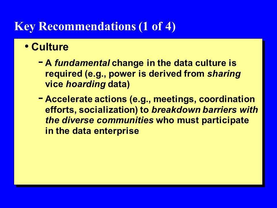 Key Recommendations (1 of 4) Culture - A fundamental change in the data culture is required (e.g., power is derived from sharing vice hoarding data) - Accelerate actions (e.g., meetings, coordination efforts, socialization) to breakdown barriers with the diverse communities who must participate in the data enterprise