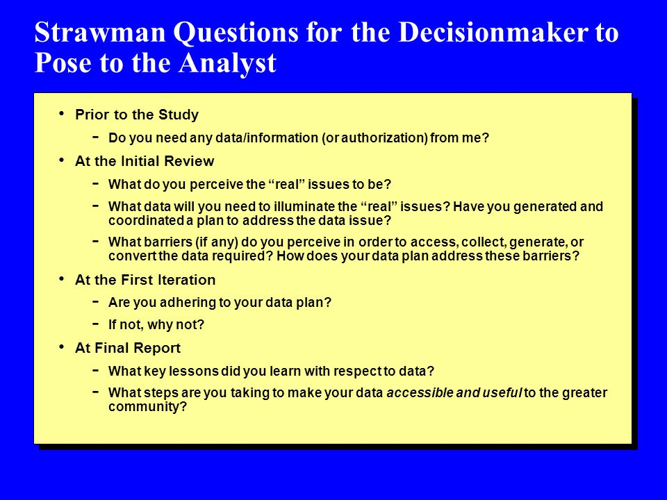 Strawman Questions for the Decisionmaker to Pose to the Analyst Prior to the Study - Do you need any data/information (or authorization) from me.