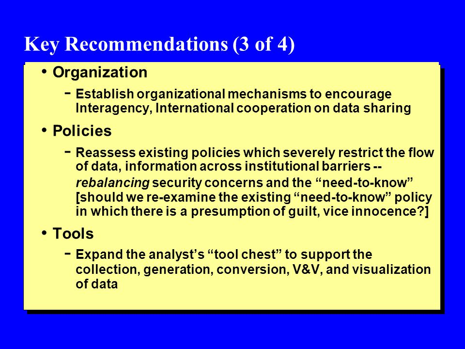 Key Recommendations (3 of 4) Organization - Establish organizational mechanisms to encourage Interagency, International cooperation on data sharing Policies - Reassess existing policies which severely restrict the flow of data, information across institutional barriers -- rebalancing security concerns and the need-to-know [should we re-examine the existing need-to-know policy in which there is a presumption of guilt, vice innocence ] Tools - Expand the analysts tool chest to support the collection, generation, conversion, V&V, and visualization of data