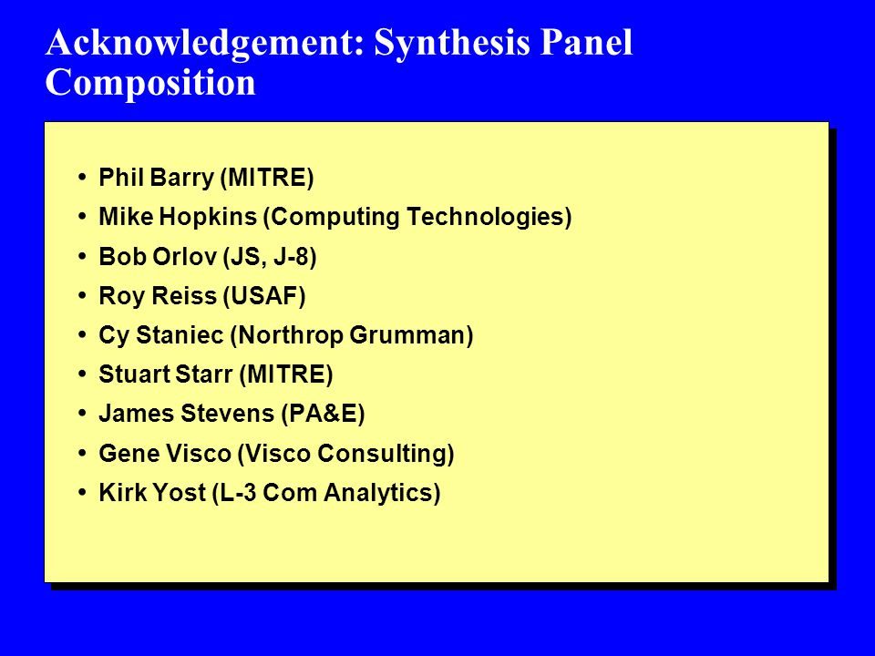 Acknowledgement: Synthesis Panel Composition Phil Barry (MITRE) Mike Hopkins (Computing Technologies) Bob Orlov (JS, J-8) Roy Reiss (USAF) Cy Staniec (Northrop Grumman) Stuart Starr (MITRE) James Stevens (PA&E) Gene Visco (Visco Consulting) Kirk Yost (L-3 Com Analytics)