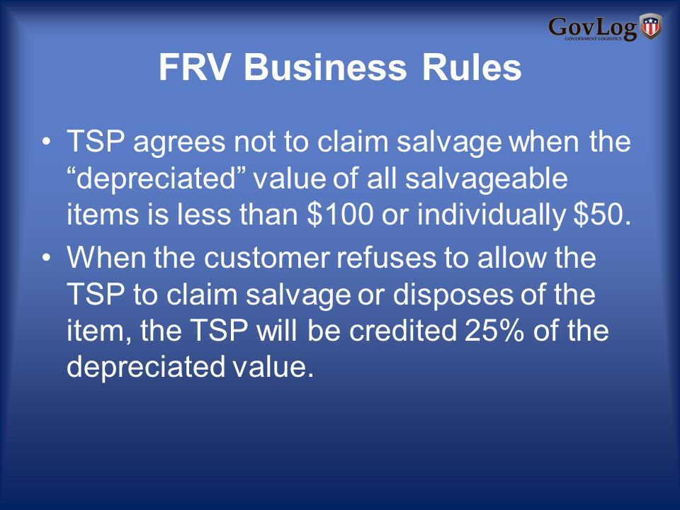 FRV Business Rules TSP agrees not to claim salvage when thedepreciated value of all salvageable items is less than $100 or individually $50.