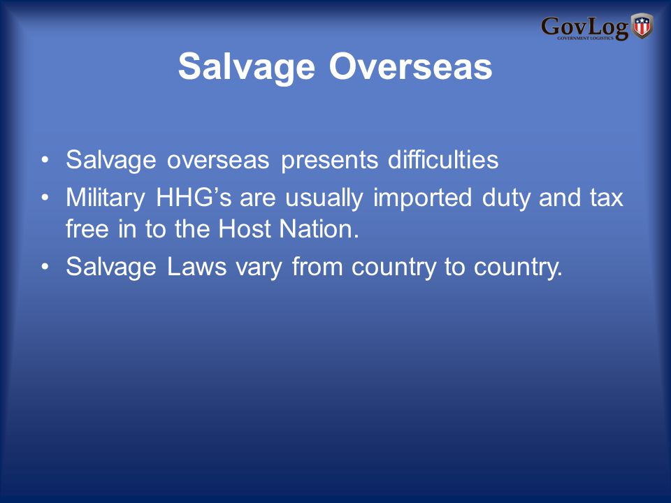 Salvage Overseas Salvage overseas presents difficulties Military HHGs are usually imported duty and tax free in to the Host Nation.