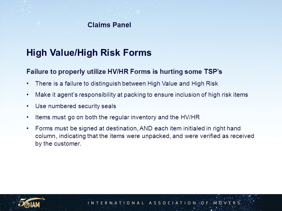 High Value/High Risk Forms Failure to properly utilize HV/HR Forms is hurting some TSPs There is a failure to distinguish between High Value and High Risk Make it agents responsibility at packing to ensure inclusion of high risk items Use numbered security seals Items must go on both the regular inventory and the HV/HR Forms must be signed at destination, AND each item initialed in right hand column, indicating that the items were unpacked, and were verified as received by the customer.