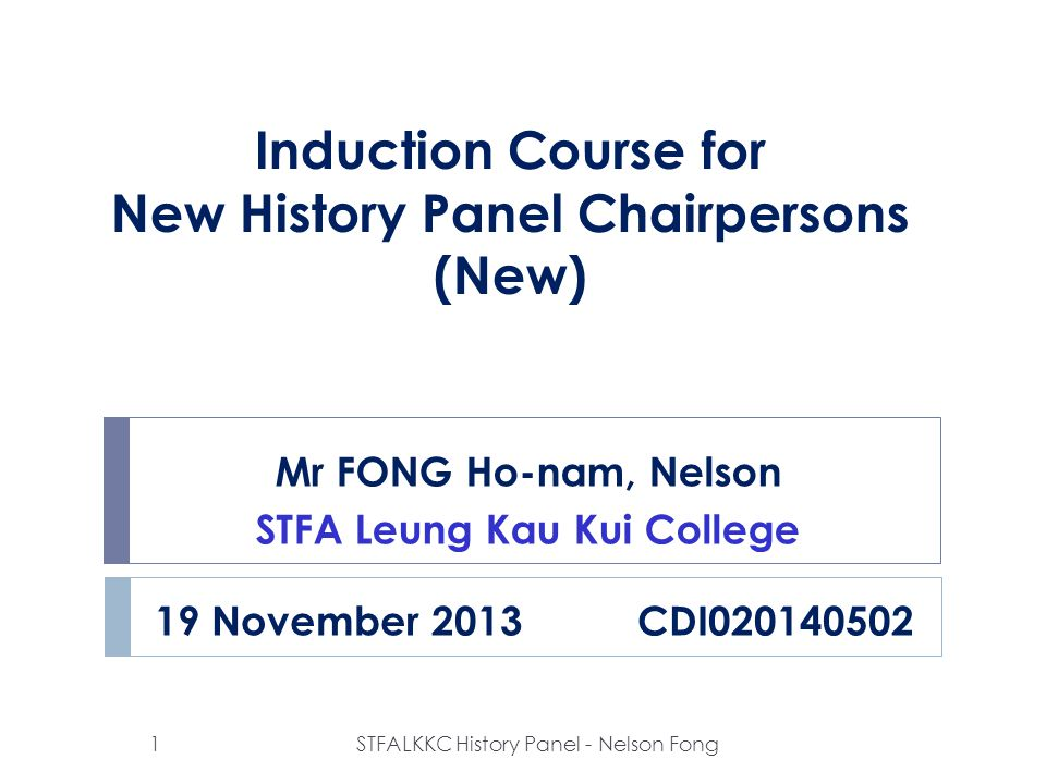 Induction Course for New History Panel Chairpersons (New) Mr FONG Ho-nam, Nelson STFA Leung Kau Kui College 19 November 2013 CDI020140502 1STFALKKC Hi