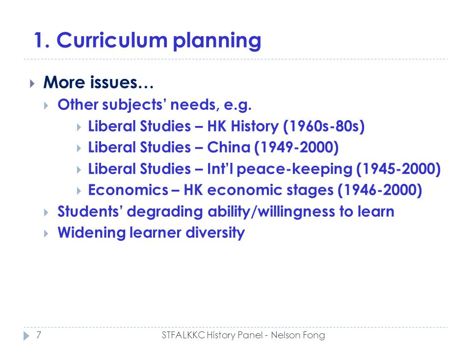 1. Curriculum planning More issues… Other subjects needs, e.g. Liberal Studies – HK History (1960s-80s) Liberal Studies – China (1949-2000) Liberal St