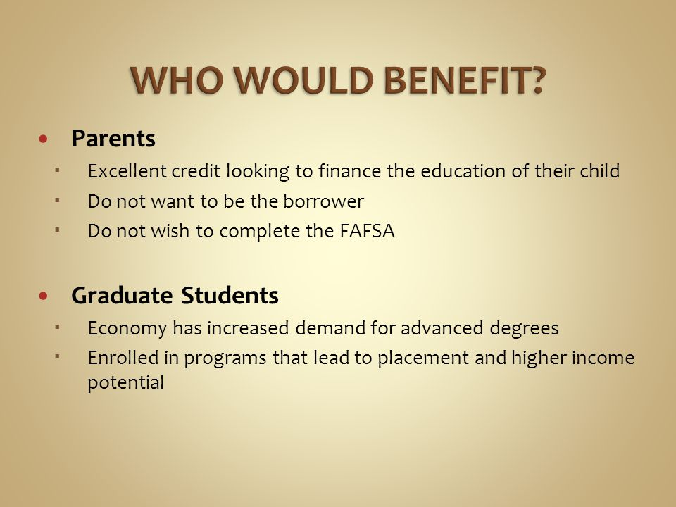 Parents Excellent credit looking to finance the education of their child Do not want to be the borrower Do not wish to complete the FAFSA Graduate Students Economy has increased demand for advanced degrees Enrolled in programs that lead to placement and higher income potential