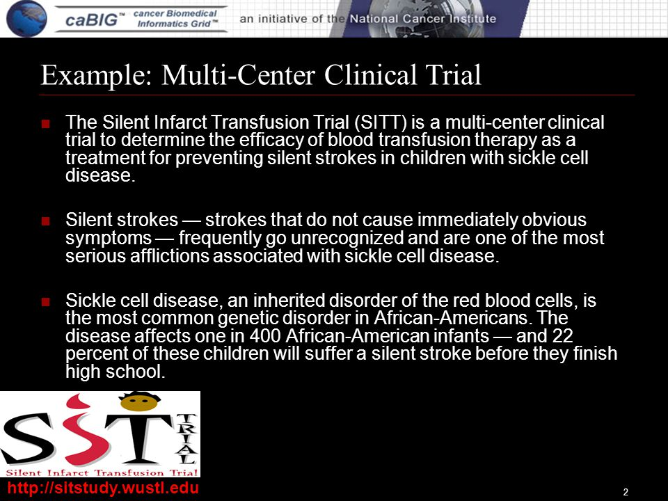 2 Example: Multi-Center Clinical Trial The Silent Infarct Transfusion Trial (SITT) is a multi-center clinical trial to determine the efficacy of blood transfusion therapy as a treatment for preventing silent strokes in children with sickle cell disease.