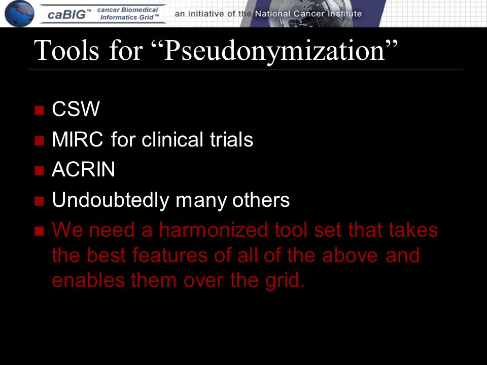 Tools for Pseudonymization CSW MIRC for clinical trials ACRIN Undoubtedly many others We need a harmonized tool set that takes the best features of al