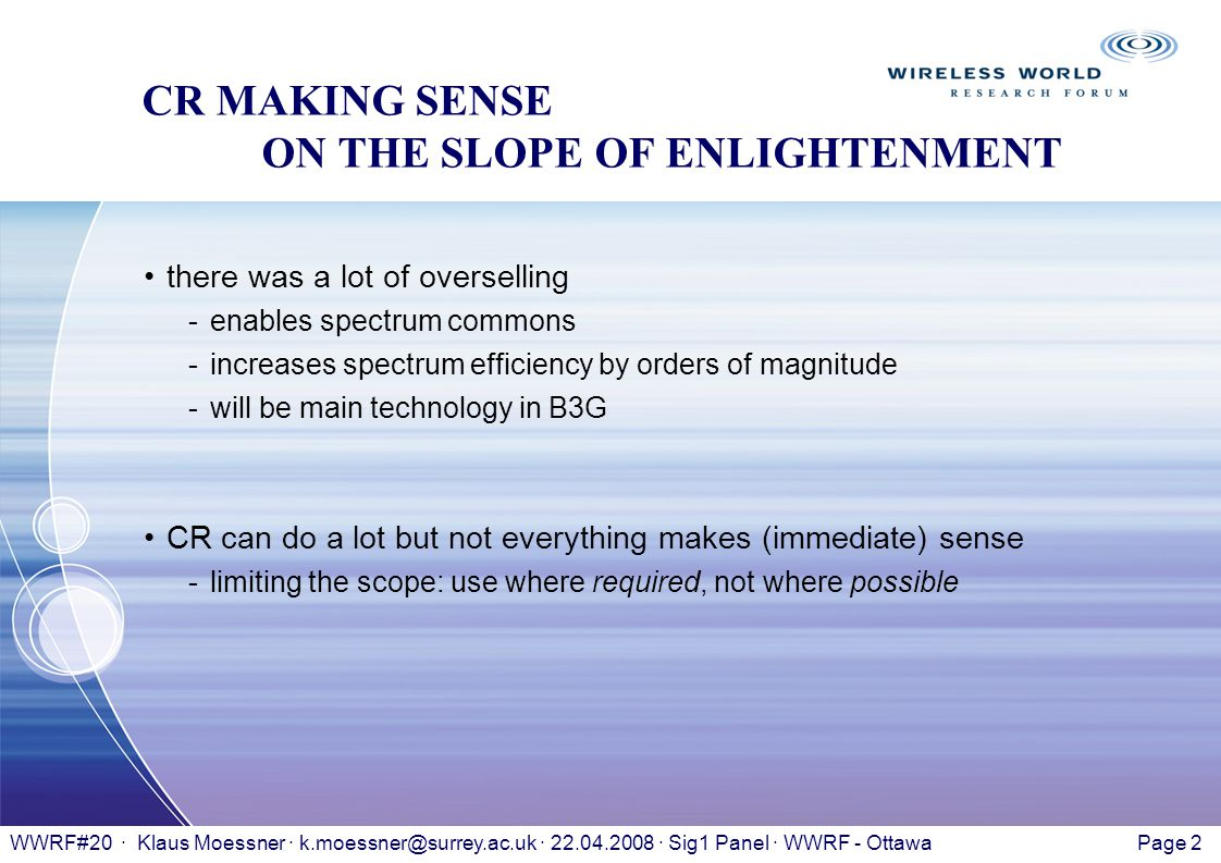 Page 2WWRF#20 · Klaus Moessner · k.moessner@surrey.ac.uk · 22.04.2008 · Sig1 Panel · WWRF - Ottawa CR MAKING SENSE ON THE SLOPE OF ENLIGHTENMENT there was a lot of overselling -enables spectrum commons -increases spectrum efficiency by orders of magnitude -will be main technology in B3G CR can do a lot but not everything makes (immediate) sense -limiting the scope: use where required, not where possible