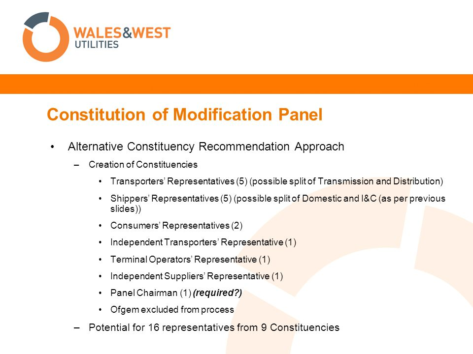 Constitution of Modification Panel Alternative Constituency Recommendation Approach –Creation of Constituencies Transporters Representatives (5) (possible split of Transmission and Distribution) Shippers Representatives (5) (possible split of Domestic and I&C (as per previous slides)) Consumers Representatives (2) Independent Transporters Representative (1) Terminal Operators Representative (1) Independent Suppliers Representative (1) Panel Chairman (1) (required?) Ofgem excluded from process –Potential for 16 representatives from 9 Constituencies