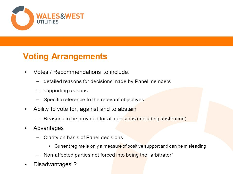 Voting Arrangements Votes / Recommendations to include: –detailed reasons for decisions made by Panel members –supporting reasons –Specific reference to the relevant objectives Ability to vote for, against and to abstain –Reasons to be provided for all decisions (including abstention) Advantages –Clarity on basis of Panel decisions Current regime is only a measure of positive support and can be misleading –Non-affected parties not forced into being the arbitrator Disadvantages ?