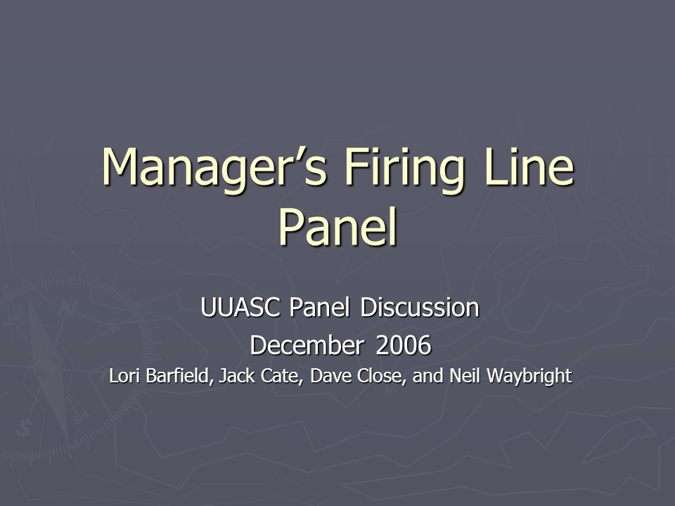 Managers Firing Line Panel UUASC Panel Discussion December 2006 Lori Barfield, Jack Cate, Dave Close, and Neil Waybright